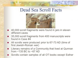35,000 scroll fragments from 400 manuscripts were found in Cave #4. All scrolls were produced prior to AD (time of first Jewish-Roman war) Literary remains of a Community that lived at Qumran from ~135 BC to ~67 AD. Scrolls contain samples of all OT books except Esther.